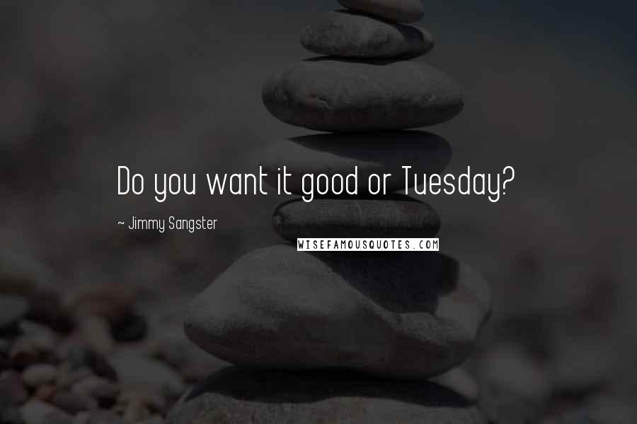 Jimmy Sangster quotes: Do you want it good or Tuesday?