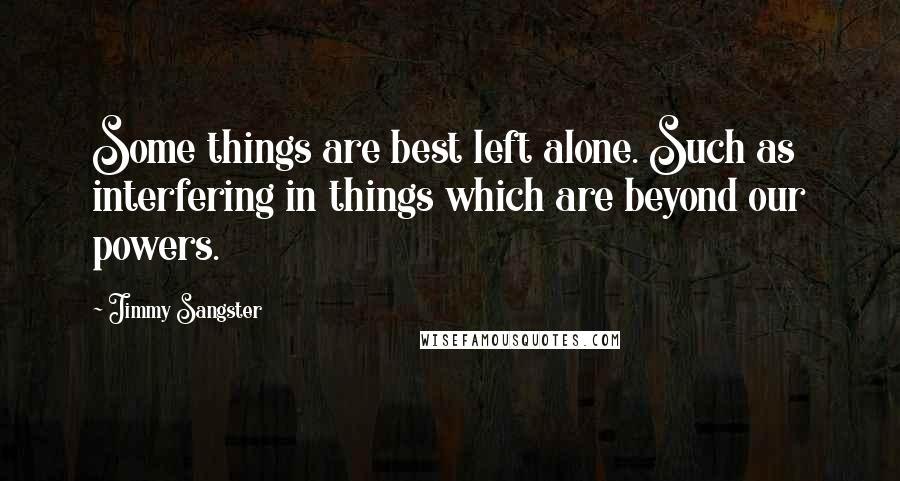 Jimmy Sangster quotes: Some things are best left alone. Such as interfering in things which are beyond our powers.