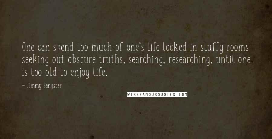 Jimmy Sangster quotes: One can spend too much of one's life locked in stuffy rooms seeking out obscure truths, searching, researching, until one is too old to enjoy life.