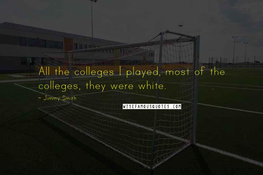 Jimmy Smith quotes: All the colleges I played, most of the colleges, they were white.