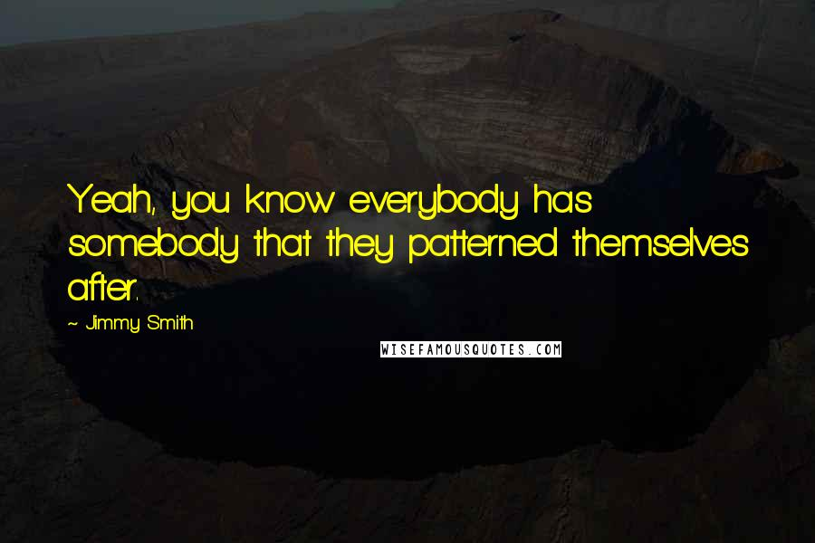 Jimmy Smith quotes: Yeah, you know everybody has somebody that they patterned themselves after.