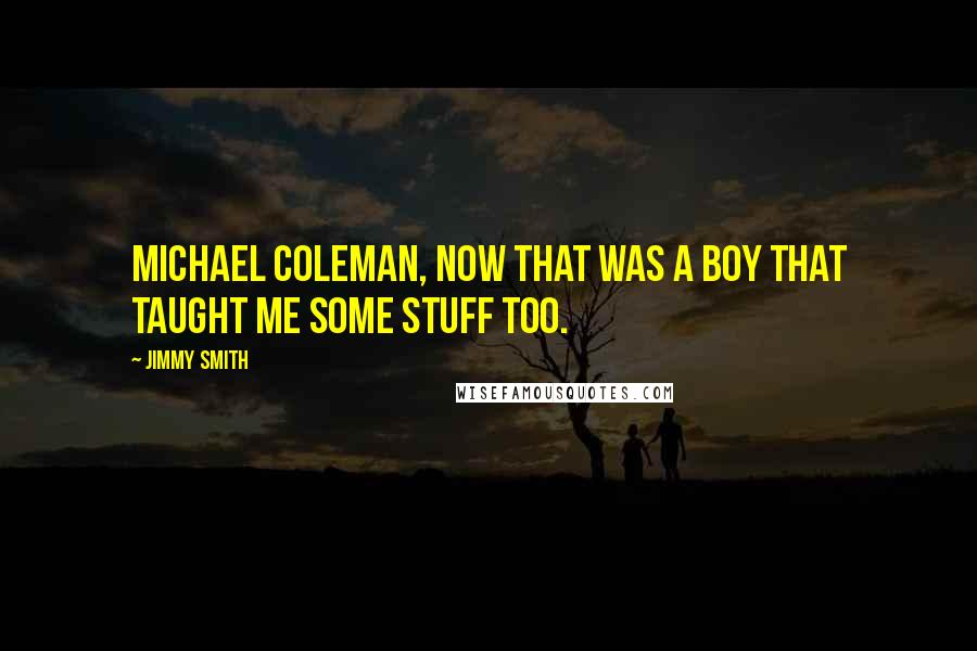 Jimmy Smith quotes: Michael Coleman, now that was a boy that taught me some stuff too.