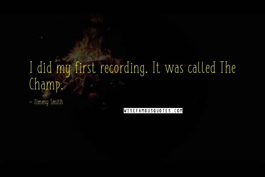 Jimmy Smith quotes: I did my first recording. It was called The Champ.