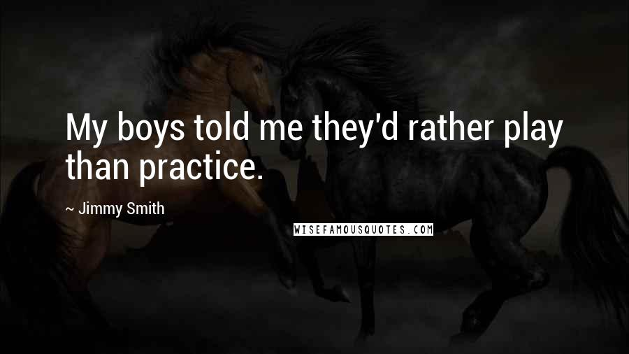 Jimmy Smith quotes: My boys told me they'd rather play than practice.