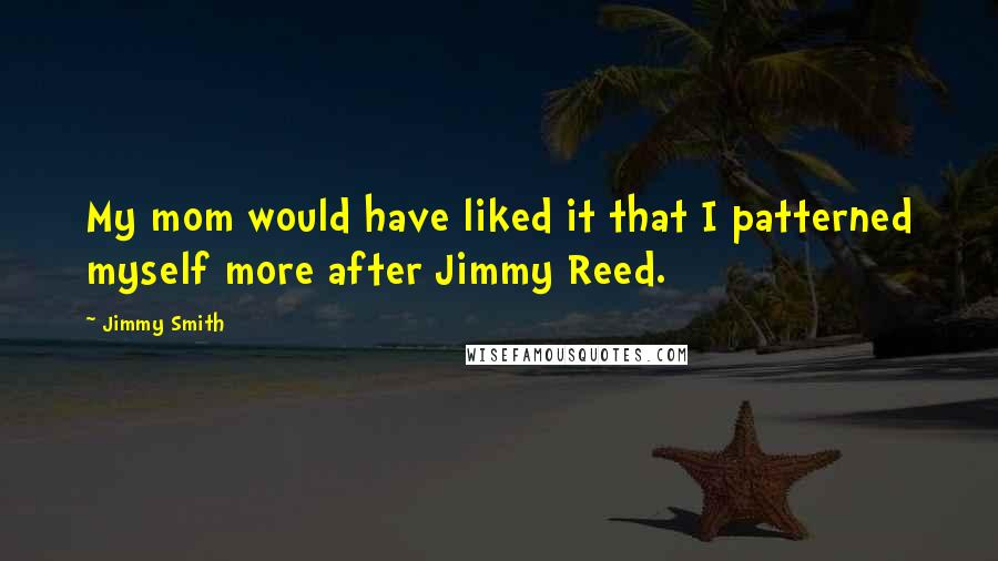 Jimmy Smith quotes: My mom would have liked it that I patterned myself more after Jimmy Reed.