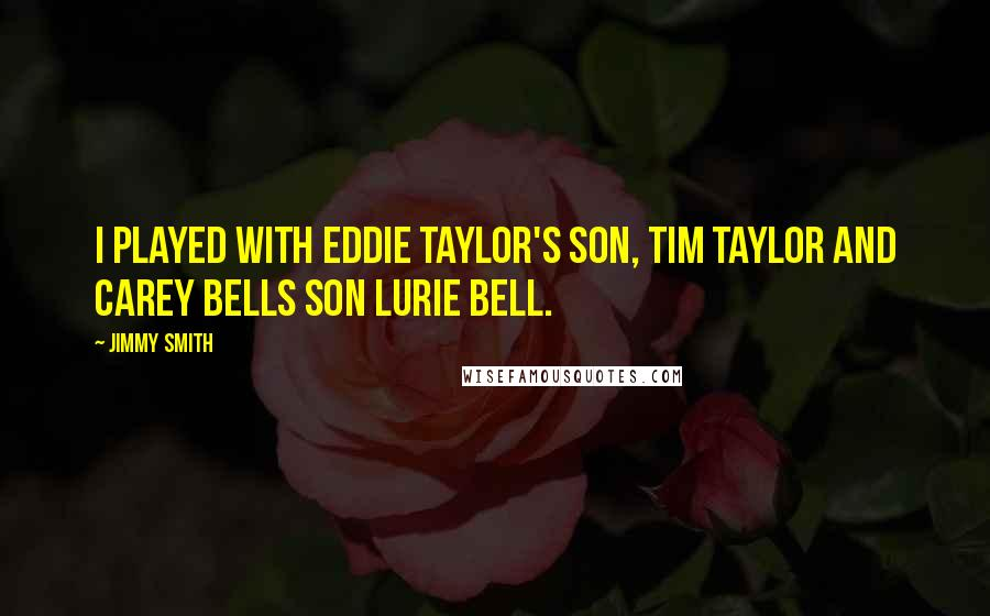 Jimmy Smith quotes: I played with Eddie Taylor's son, Tim Taylor and Carey Bells son Lurie Bell.