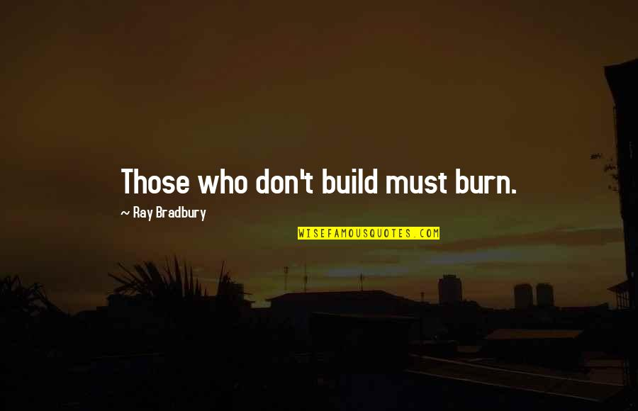 Jimmy Snyder Quotes By Ray Bradbury: Those who don't build must burn.