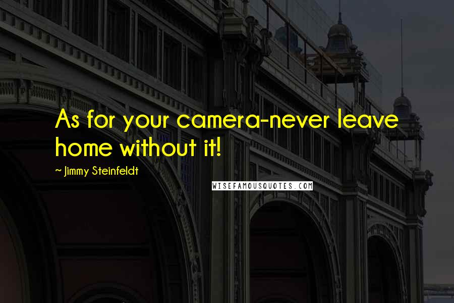 Jimmy Steinfeldt quotes: As for your camera-never leave home without it!
