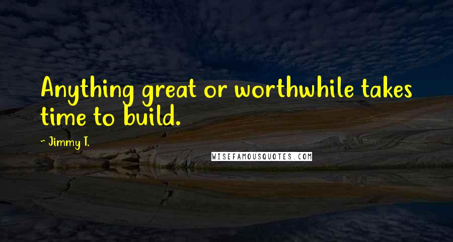 Jimmy T. quotes: Anything great or worthwhile takes time to build.