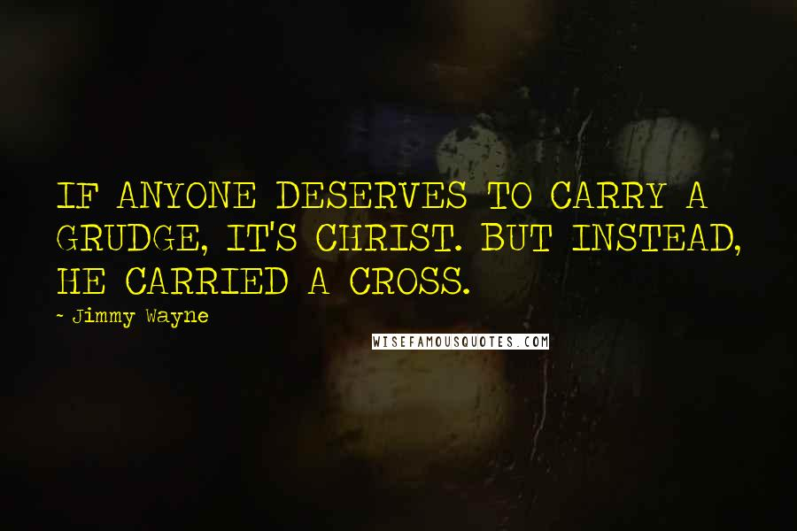 Jimmy Wayne quotes: IF ANYONE DESERVES TO CARRY A GRUDGE, IT'S CHRIST. BUT INSTEAD, HE CARRIED A CROSS.