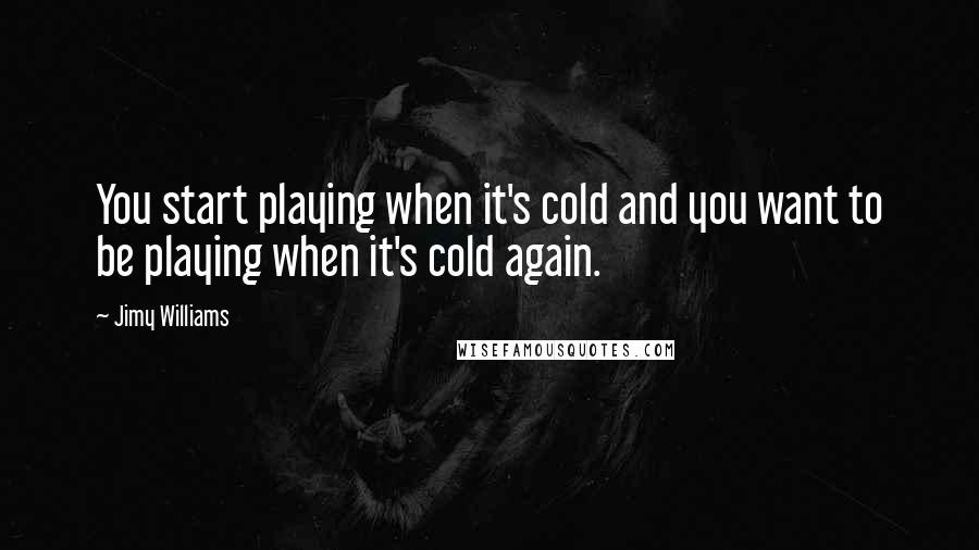 Jimy Williams quotes: You start playing when it's cold and you want to be playing when it's cold again.