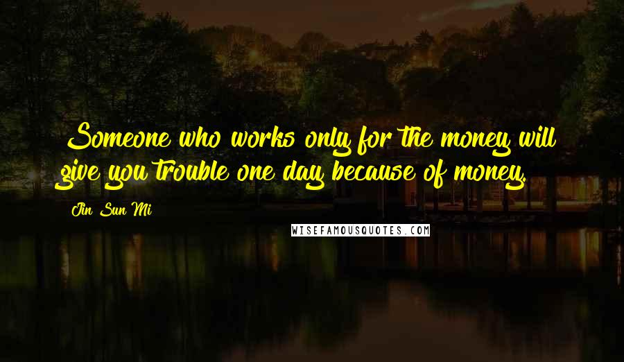 Jin Sun Mi quotes: Someone who works only for the money will give you trouble one day because of money.