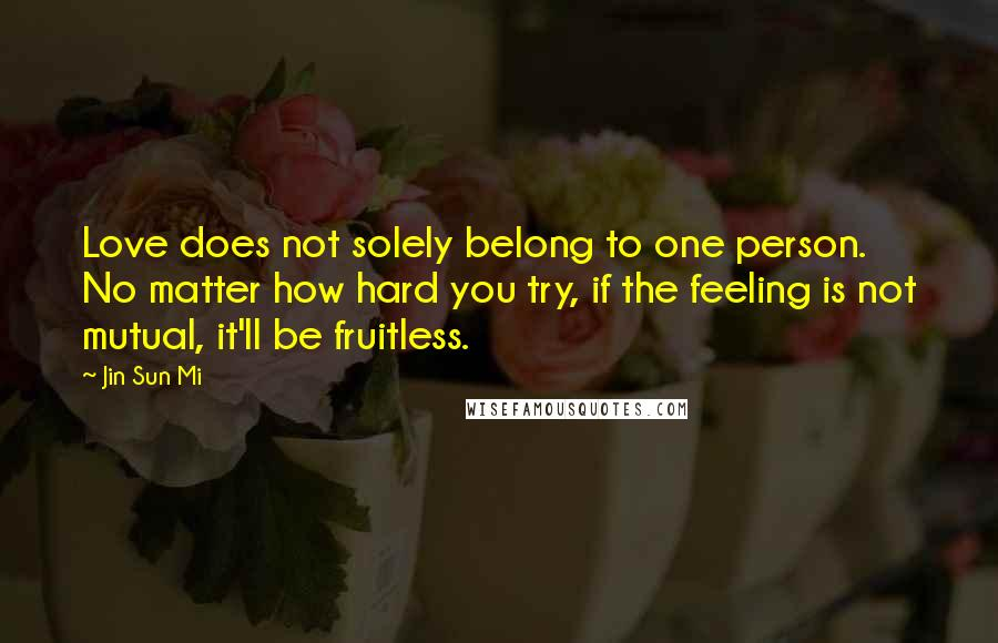 Jin Sun Mi quotes: Love does not solely belong to one person. No matter how hard you try, if the feeling is not mutual, it'll be fruitless.