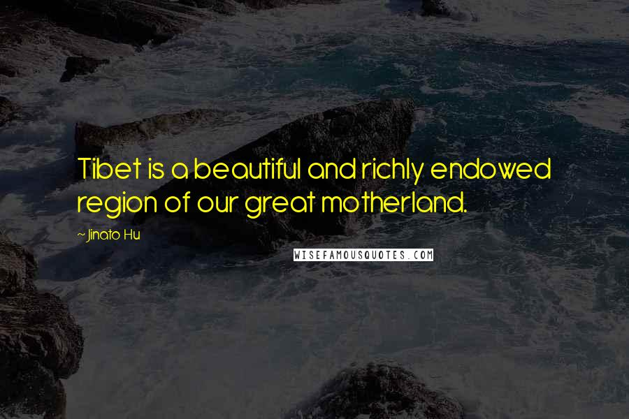 Jinato Hu quotes: Tibet is a beautiful and richly endowed region of our great motherland.