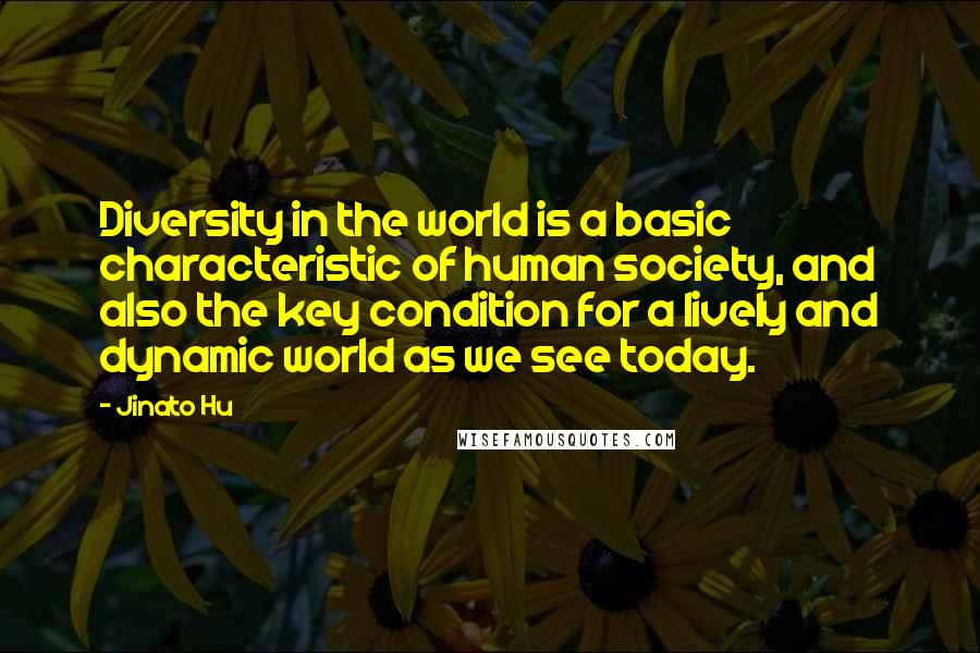 Jinato Hu quotes: Diversity in the world is a basic characteristic of human society, and also the key condition for a lively and dynamic world as we see today.