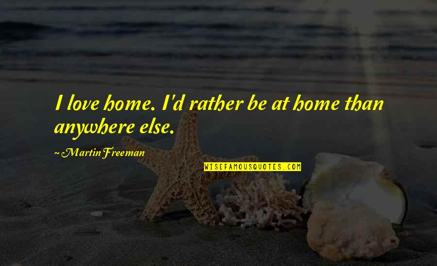 Jing-si Aphorism Quotes By Martin Freeman: I love home. I'd rather be at home
