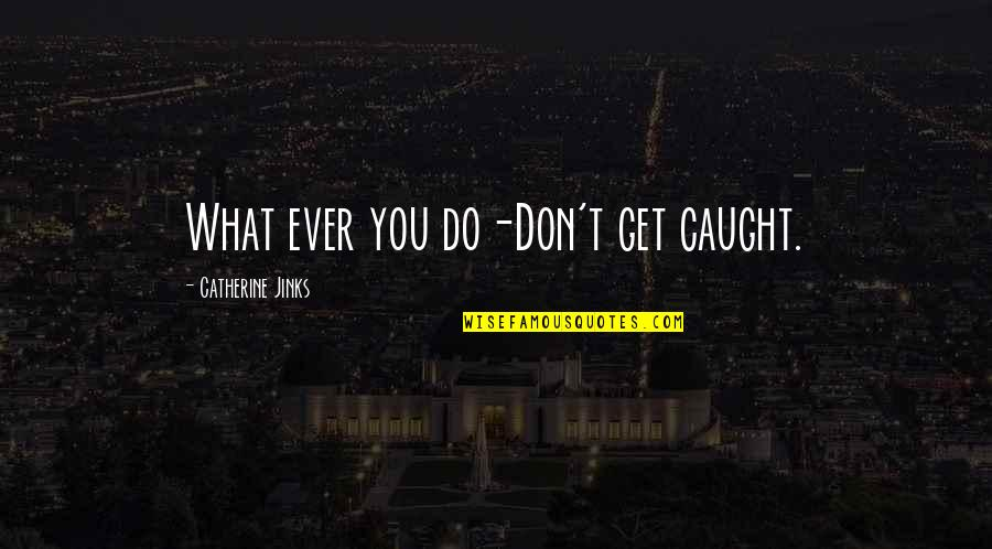 Jinks Quotes By Catherine Jinks: What ever you do-Don't get caught.