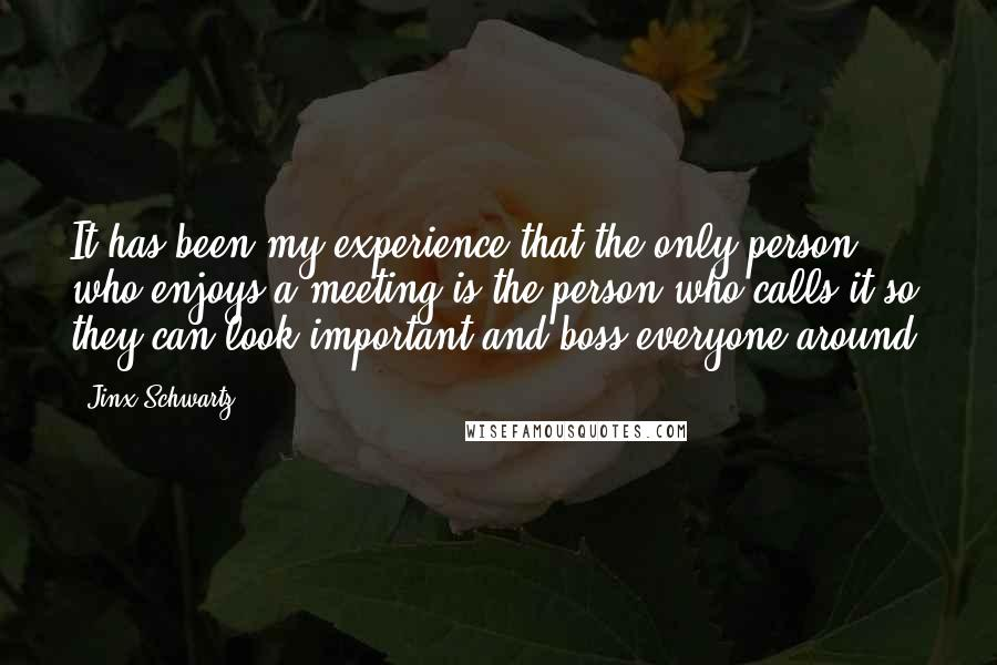 Jinx Schwartz quotes: It has been my experience that the only person who enjoys a meeting is the person who calls it so they can look important and boss everyone around.