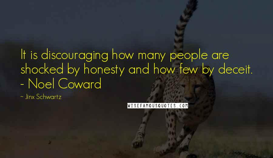 Jinx Schwartz quotes: It is discouraging how many people are shocked by honesty and how few by deceit. - Noel Coward