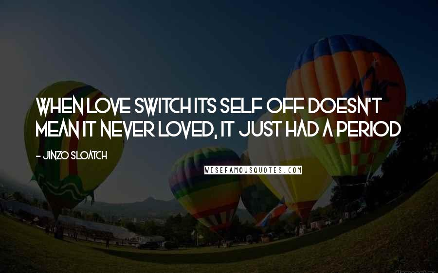 Jinzo Sloatch quotes: When love switch its self off doesn't mean it never loved, it just had a period