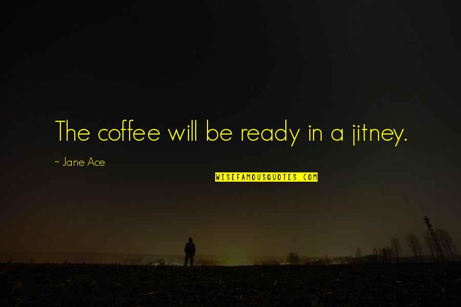 Jitney Quotes By Jane Ace: The coffee will be ready in a jitney.