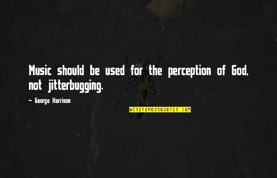 Jitterbugging Quotes By George Harrison: Music should be used for the perception of