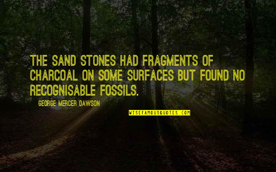 Jitterbugging Quotes By George Mercer Dawson: The sand stones had fragments of charcoal on
