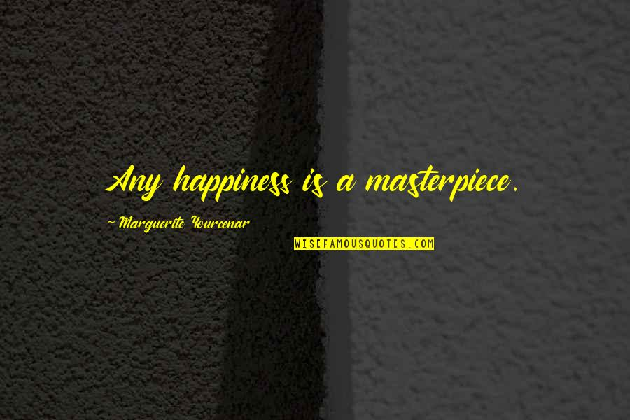 Jitterbugging Quotes By Marguerite Yourcenar: Any happiness is a masterpiece.
