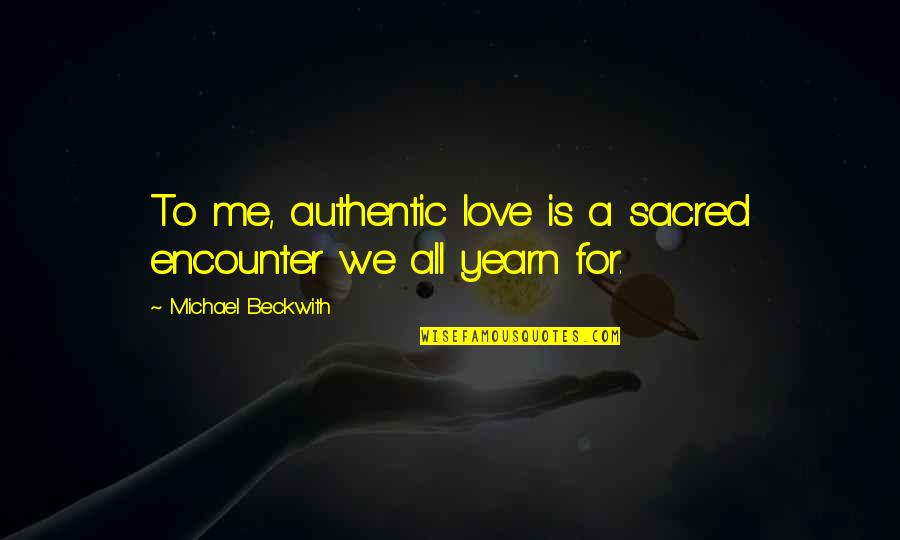 Jitterbugging Quotes By Michael Beckwith: To me, authentic love is a sacred encounter