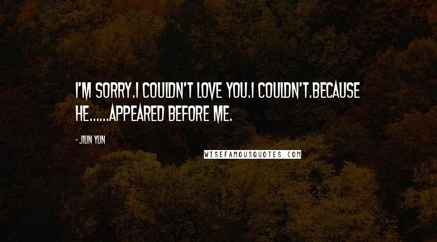 JiUn Yun quotes: I'm sorry.I couldn't love you.I couldn't.Because he......appeared before me.