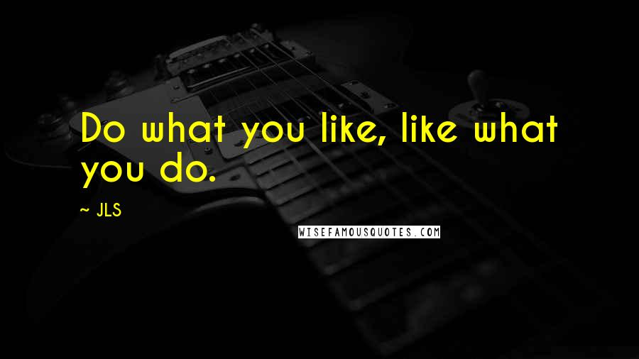 JLS quotes: Do what you like, like what you do.