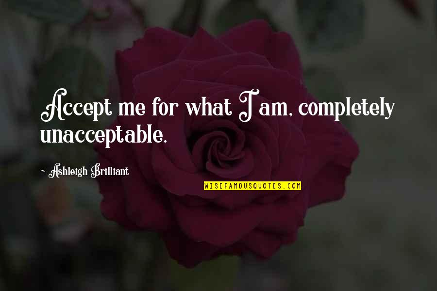 Jme Quotes By Ashleigh Brilliant: Accept me for what I am, completely unacceptable.