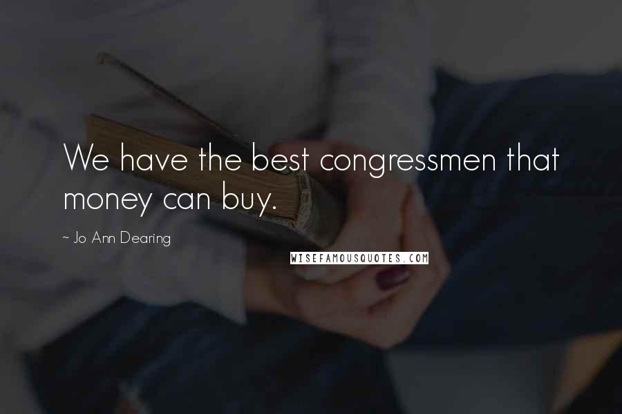 Jo Ann Dearing quotes: We have the best congressmen that money can buy.