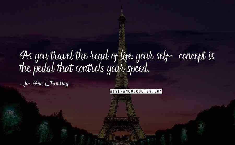 Jo-Ann L. Tremblay quotes: As you travel the road of life, your self-concept is the pedal that controls your speed.