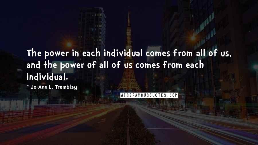 Jo-Ann L. Tremblay quotes: The power in each individual comes from all of us, and the power of all of us comes from each individual.