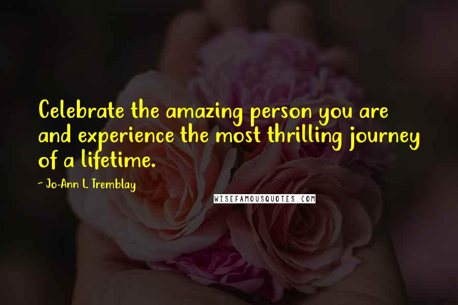 Jo-Ann L. Tremblay quotes: Celebrate the amazing person you are and experience the most thrilling journey of a lifetime.