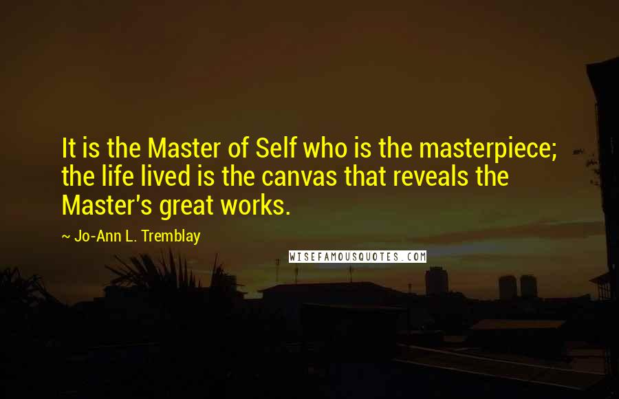 Jo-Ann L. Tremblay quotes: It is the Master of Self who is the masterpiece; the life lived is the canvas that reveals the Master's great works.