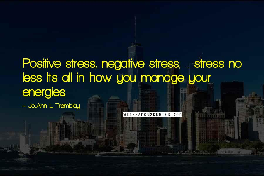 Jo-Ann L. Tremblay quotes: Positive stress, negative stress, - stress no less. It's all in how you manage your energies.