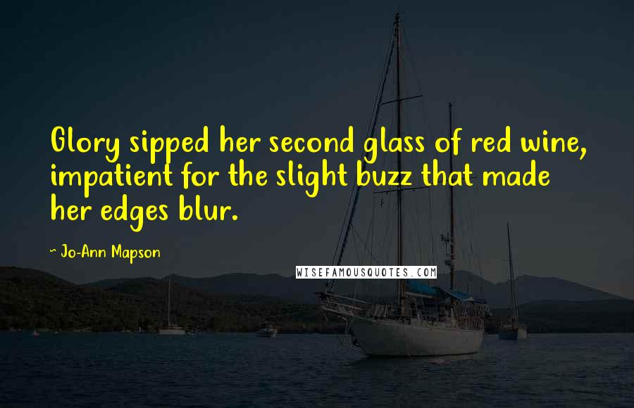 Jo-Ann Mapson quotes: Glory sipped her second glass of red wine, impatient for the slight buzz that made her edges blur.