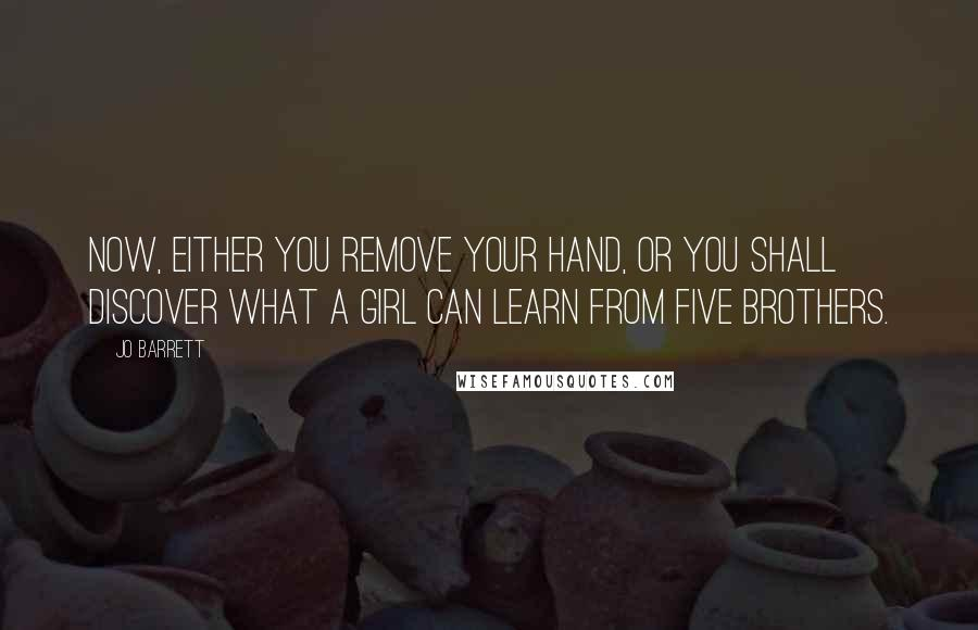 Jo Barrett quotes: Now, either you remove your hand, or you shall discover what a girl can learn from five brothers.