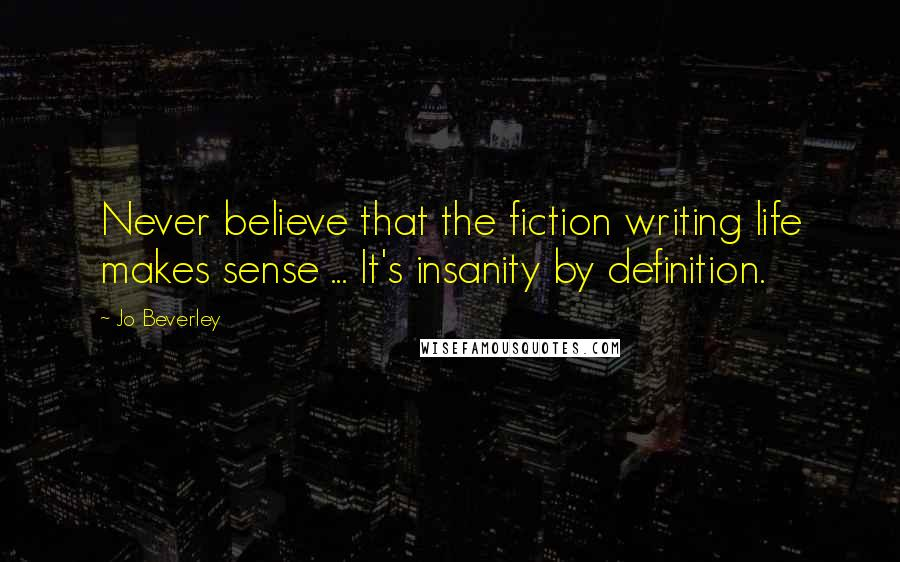 Jo Beverley quotes: Never believe that the fiction writing life makes sense ... It's insanity by definition.