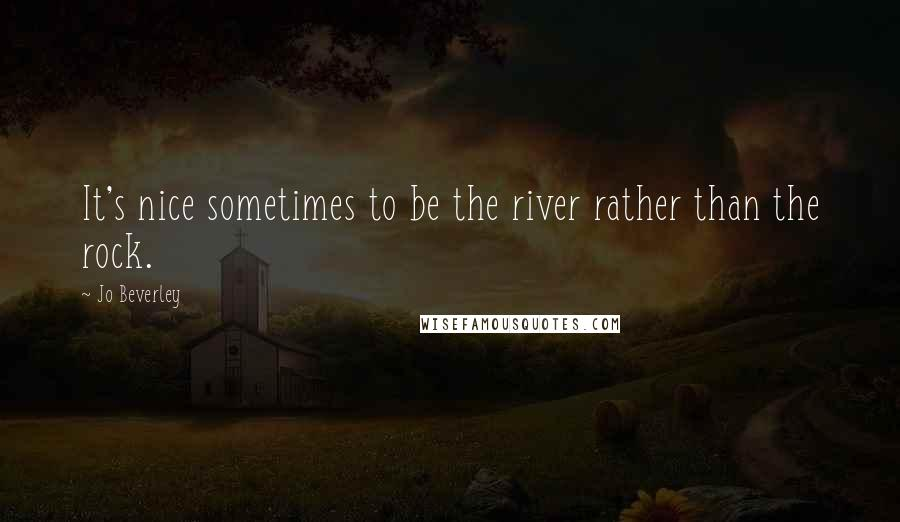 Jo Beverley quotes: It's nice sometimes to be the river rather than the rock.