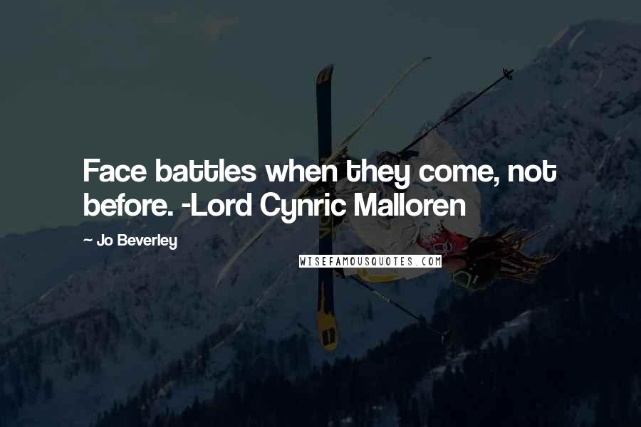 Jo Beverley quotes: Face battles when they come, not before. -Lord Cynric Malloren