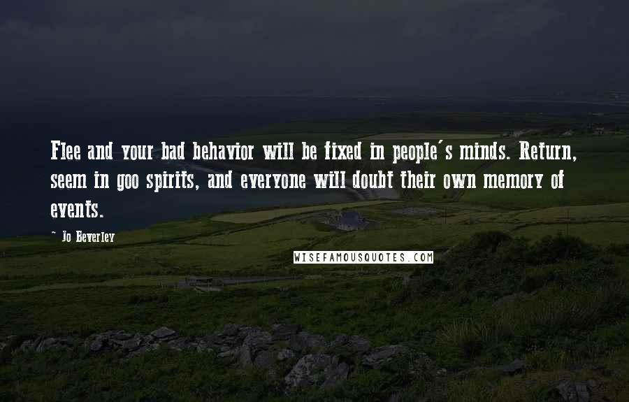 Jo Beverley quotes: Flee and your bad behavior will be fixed in people's minds. Return, seem in goo spirits, and everyone will doubt their own memory of events.