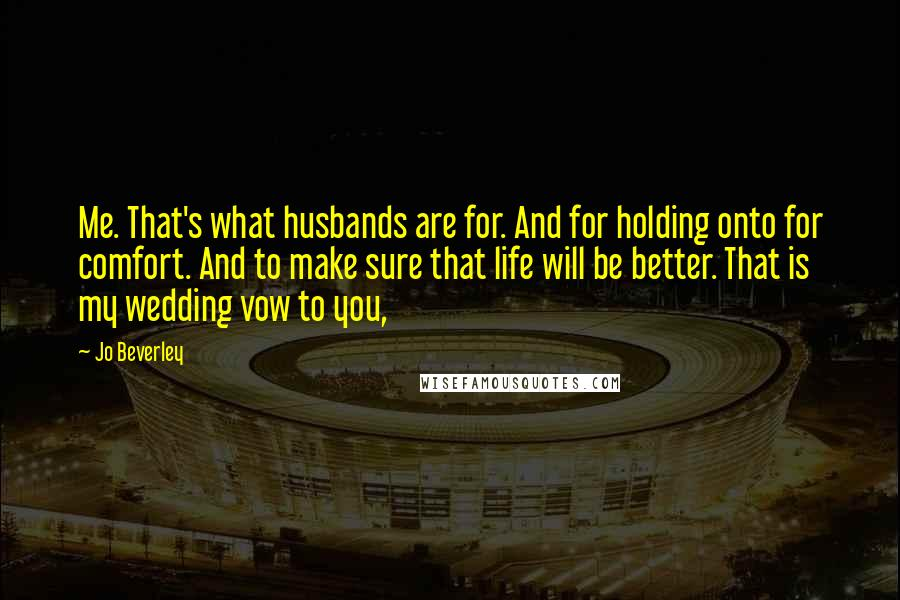 Jo Beverley quotes: Me. That's what husbands are for. And for holding onto for comfort. And to make sure that life will be better. That is my wedding vow to you,