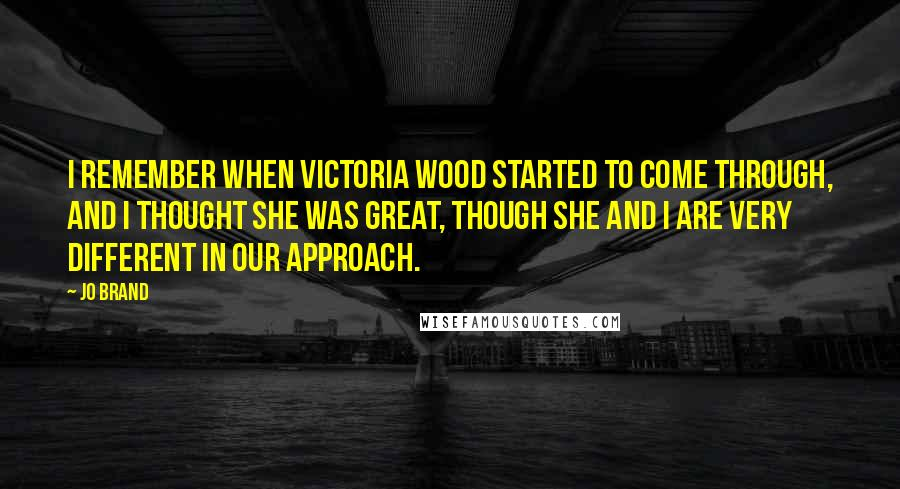Jo Brand quotes: I remember when Victoria Wood started to come through, and I thought she was great, though she and I are very different in our approach.