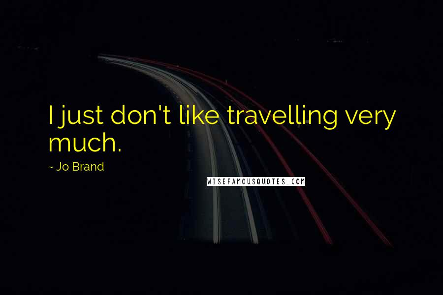 Jo Brand quotes: I just don't like travelling very much.