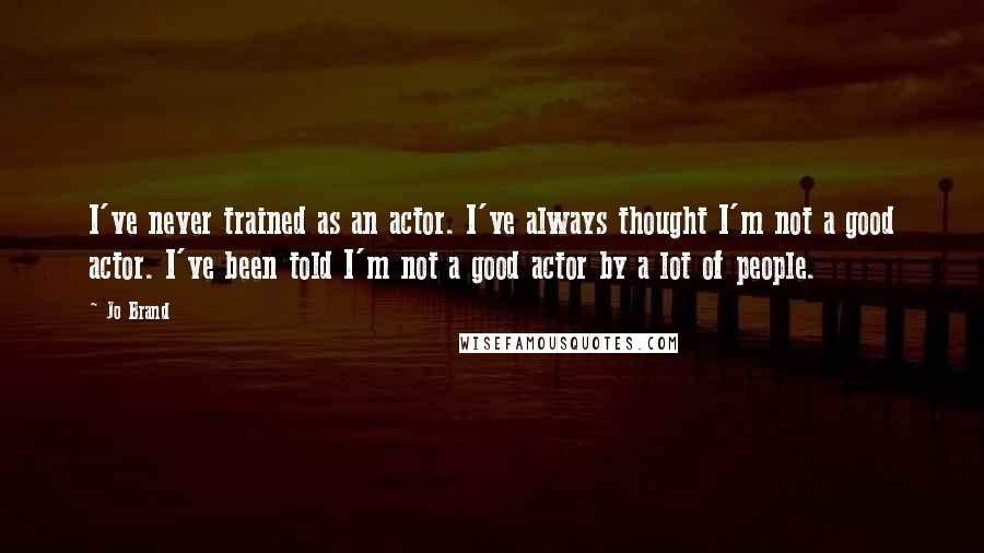 Jo Brand quotes: I've never trained as an actor. I've always thought I'm not a good actor. I've been told I'm not a good actor by a lot of people.
