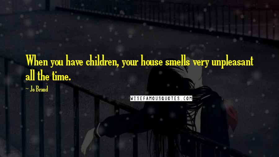 Jo Brand quotes: When you have children, your house smells very unpleasant all the time.