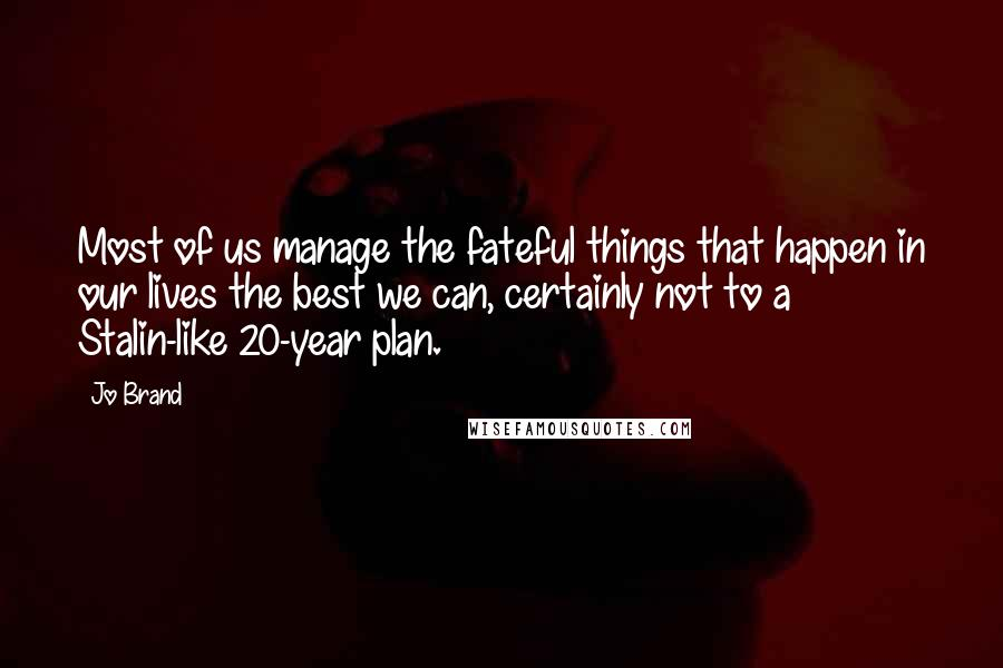 Jo Brand quotes: Most of us manage the fateful things that happen in our lives the best we can, certainly not to a Stalin-like 20-year plan.